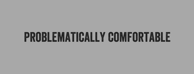 "Grey text box with words ""Problematically Comfortable"" in black"